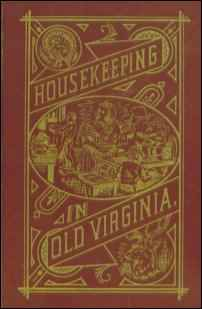 Housekeeping in Old Virginia Containing Contributions from 250 of Virginia's Noted Housewives Distinguished for Their Skill in the Culinary Art and Other Branches of Domestic Economy.